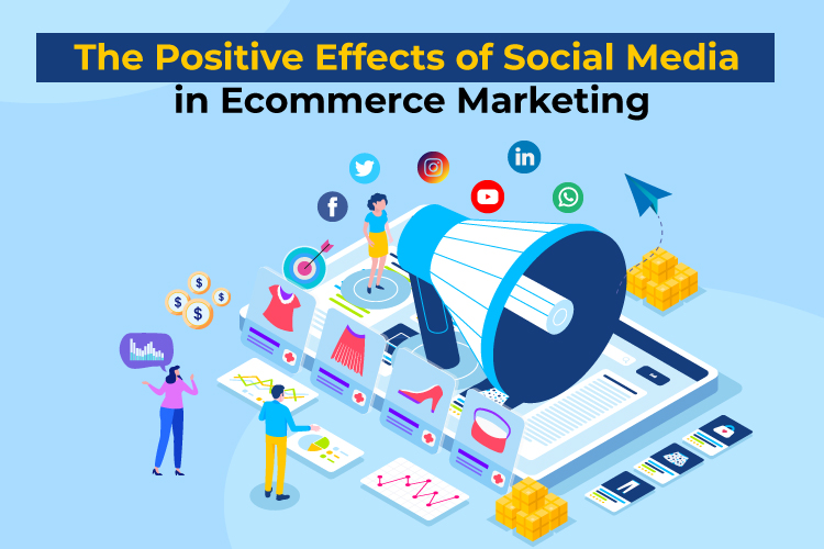 The Positive Effects  of Social Media in Ecommerce Marketing