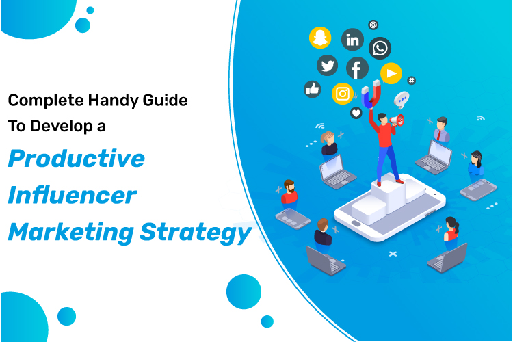 Complete Handy Guide To Develop a Productive Influencer Marketing Strategy