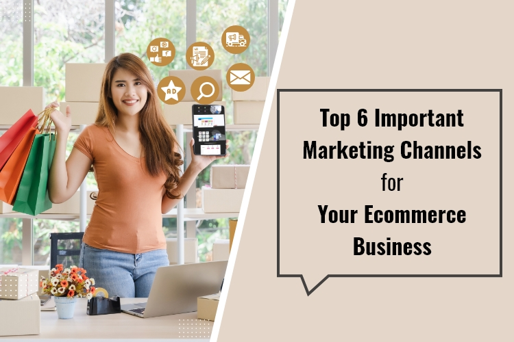 Top 6 Important Marketing Channels for Your Ecommerce Business